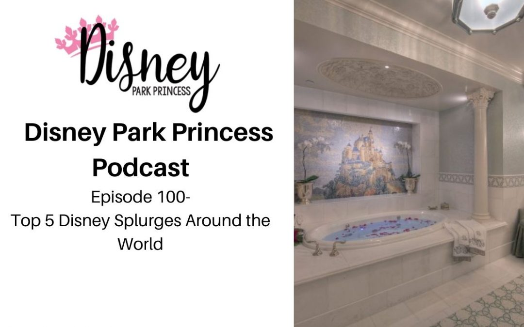 Episode 100!! – Top 5 Disney Splurges Around the World