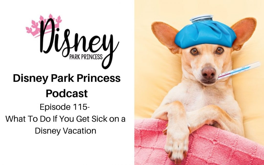 Episode 115- What To Do If You Get Sick on a Disney Vacation